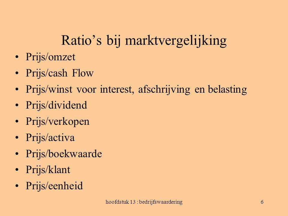 hoofdstuk 13 : bedrijfswaardering6 Ratio's bij marktvergelijking Prijs/omzet Prijs/cash Flow Prijs/winst voor interest, afschrijving en belasting Prij