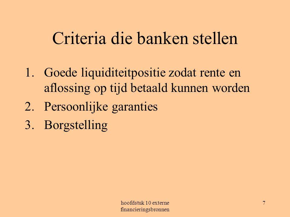 hoofdstuk 10 externe financieringsbronnen 7 Criteria die banken stellen 1.Goede liquiditeitpositie zodat rente en aflossing op tijd betaald kunnen worden 2.Persoonlijke garanties 3.Borgstelling