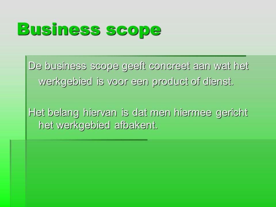 Business scope De business scope geeft concreet aan wat het werkgebied is voor een product of dienst. Het belang hiervan is dat men hiermee gericht he