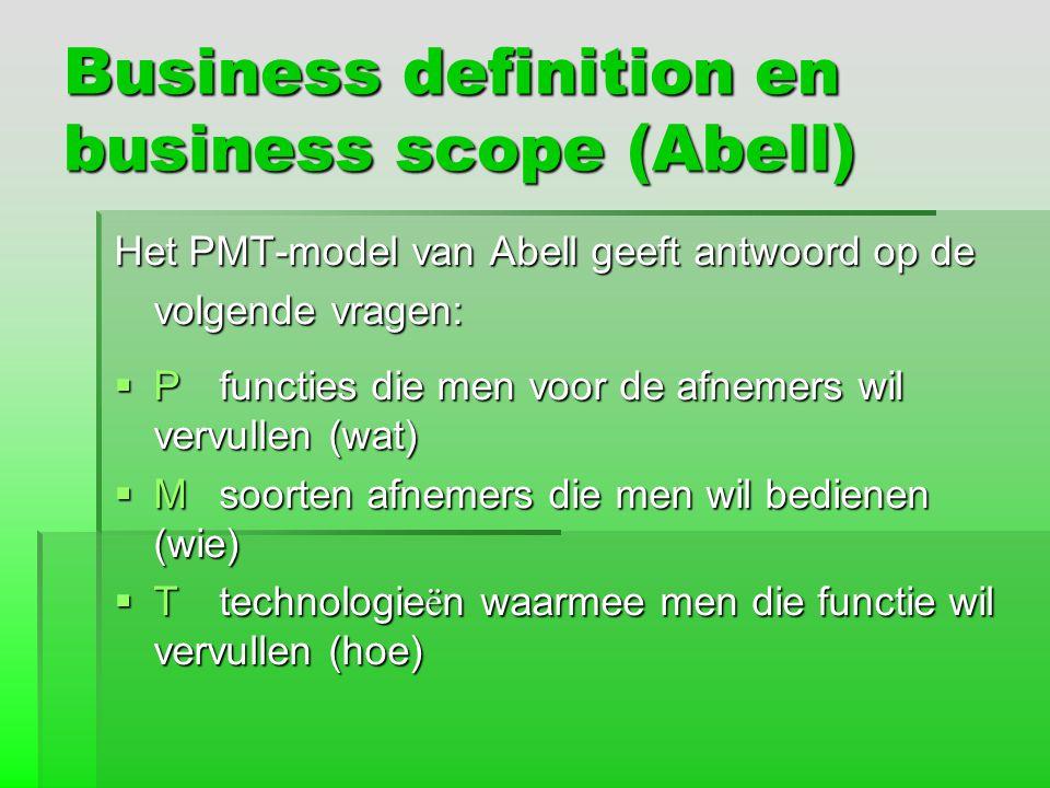 Business definition en business scope (Abell) Het PMT-model van Abell geeft antwoord op de volgende vragen:  Pfuncties die men voor de afnemers wil v