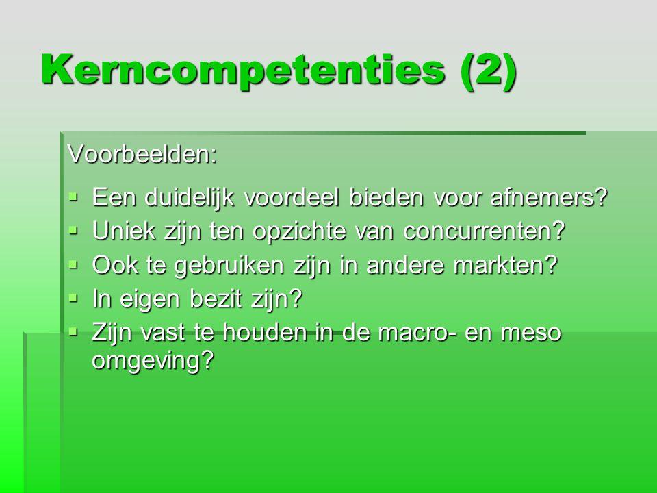 Kerncompetenties (2) Voorbeelden:  Een duidelijk voordeel bieden voor afnemers?  Uniek zijn ten opzichte van concurrenten?  Ook te gebruiken zijn i