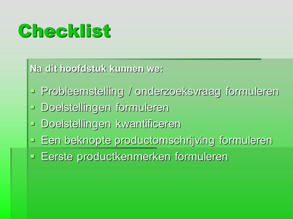 Checklist Na dit hoofdstuk kunnen we:  Probleemstelling / onderzoeksvraag formuleren  Doelstellingen formuleren  Doelstellingen kwantificeren  Een