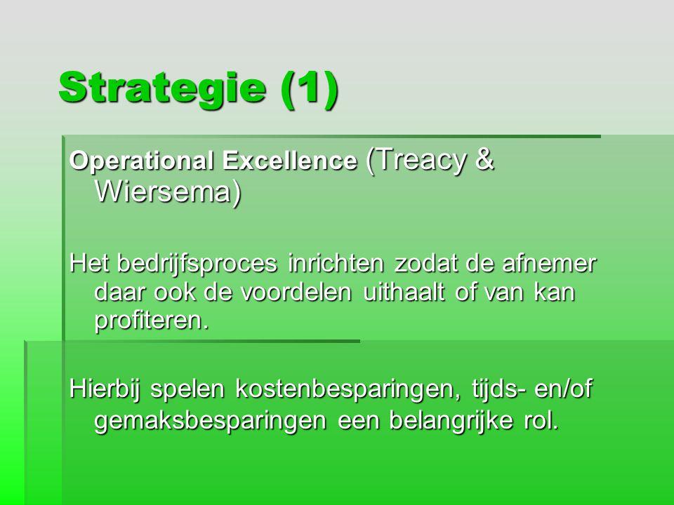Strategie (1) Operational Excellence (Treacy & Wiersema) Het bedrijfsproces inrichten zodat de afnemer daar ook de voordelen uithaalt of van kan profi