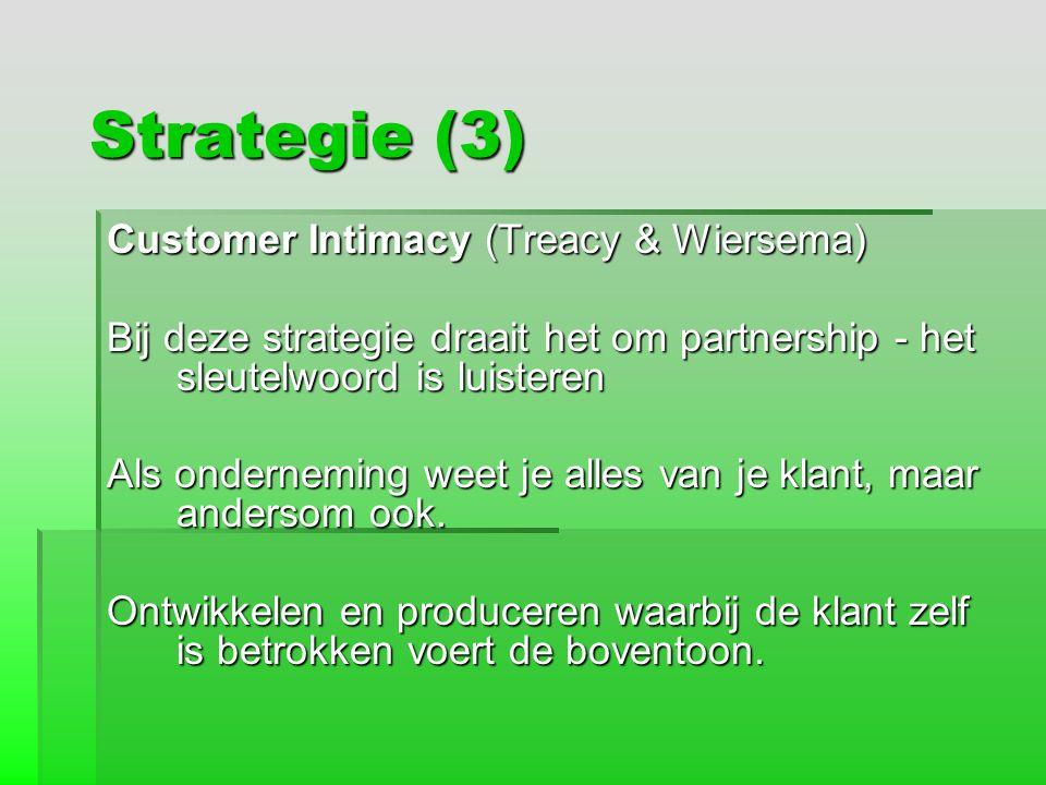 Strategie (3) Customer Intimacy (Treacy & Wiersema) Bij deze strategie draait het om partnership - het sleutelwoord is luisteren Als onderneming weet