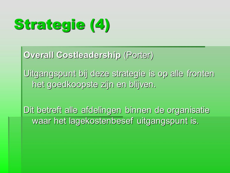 Strategie (4) Overall Costleadership (Porter) Uitgangspunt bij deze strategie is op alle fronten het goedkoopste zijn en blijven. Dit betreft alle afd
