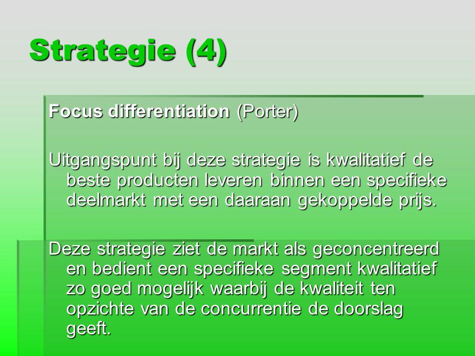 Strategie (4) Focus differentiation (Porter) Uitgangspunt bij deze strategie is kwalitatief de beste producten leveren binnen een specifieke deelmarkt