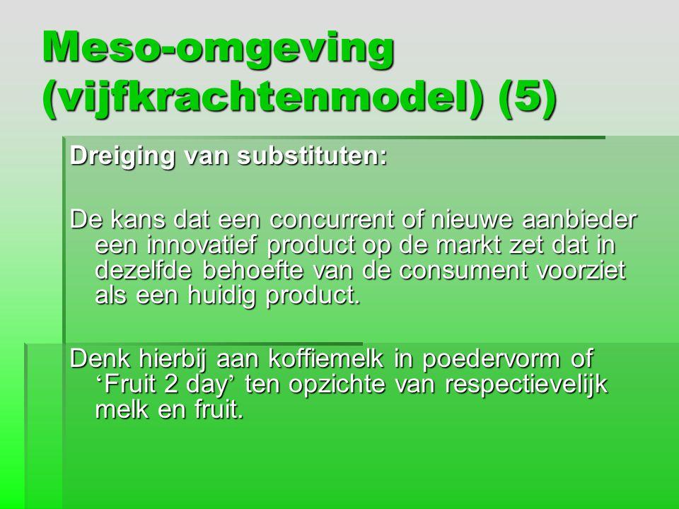 Meso-omgeving (vijfkrachtenmodel) (5) Dreiging van substituten: De kans dat een concurrent of nieuwe aanbieder een innovatief product op de markt zet