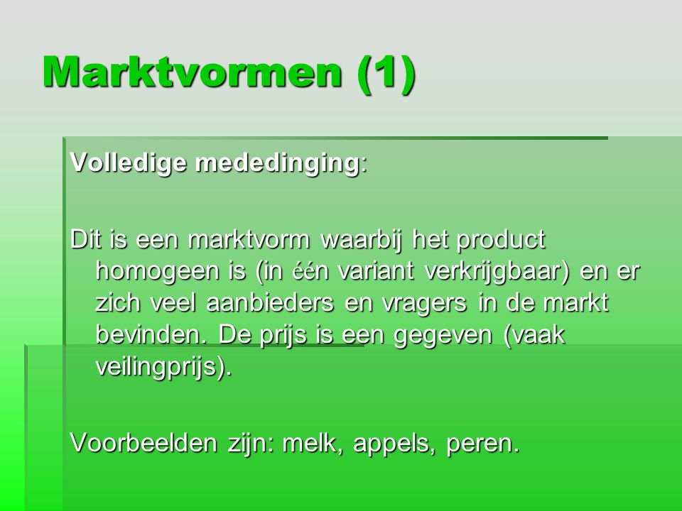 Marktvormen (1) Volledige mededinging: Dit is een marktvorm waarbij het product homogeen is (in éé n variant verkrijgbaar) en er zich veel aanbieders