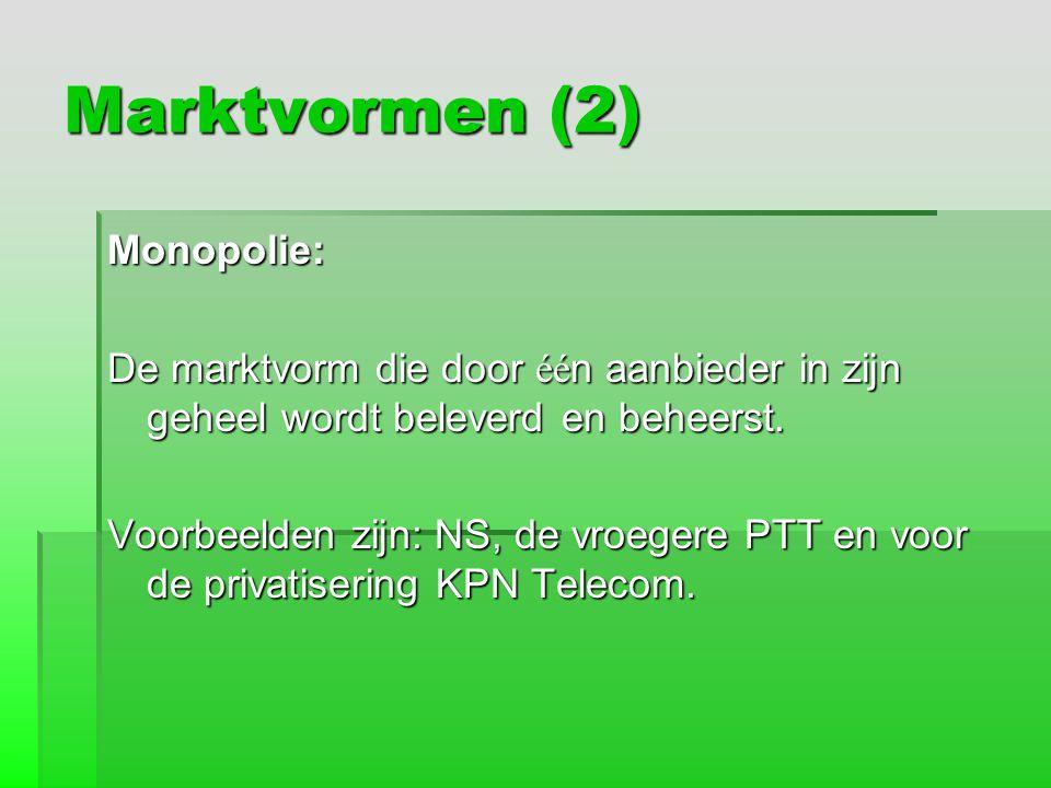 Marktvormen (2) Monopolie: De marktvorm die door éé n aanbieder in zijn geheel wordt beleverd en beheerst. Voorbeelden zijn: NS, de vroegere PTT en vo