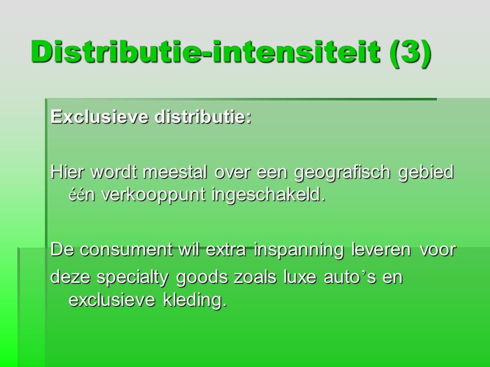 Distributie-intensiteit (3) Exclusieve distributie: Hier wordt meestal over een geografisch gebied éé n verkooppunt ingeschakeld. De consument wil ext