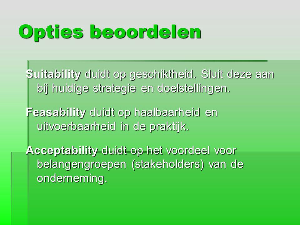 Opties beoordelen Suitability duidt op geschiktheid. Sluit deze aan bij huidige strategie en doelstellingen. Feasability duidt op haalbaarheid en uitv