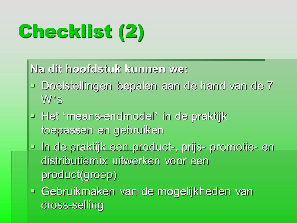 Checklist (2) Na dit hoofdstuk kunnen we:  Doelstellingen bepalen aan de hand van de 7 W ' s  Het ' means-endmodel ' in de praktijk toepassen en geb