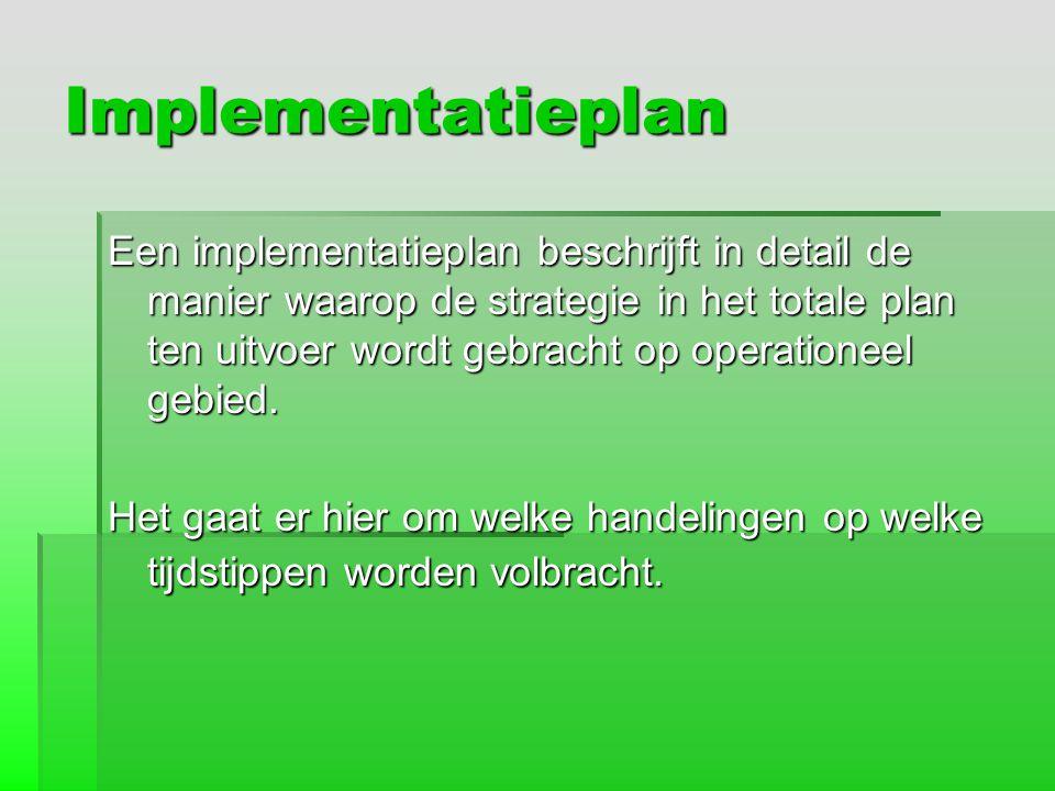 Implementatieplan Een implementatieplan beschrijft in detail de manier waarop de strategie in het totale plan ten uitvoer wordt gebracht op operatione