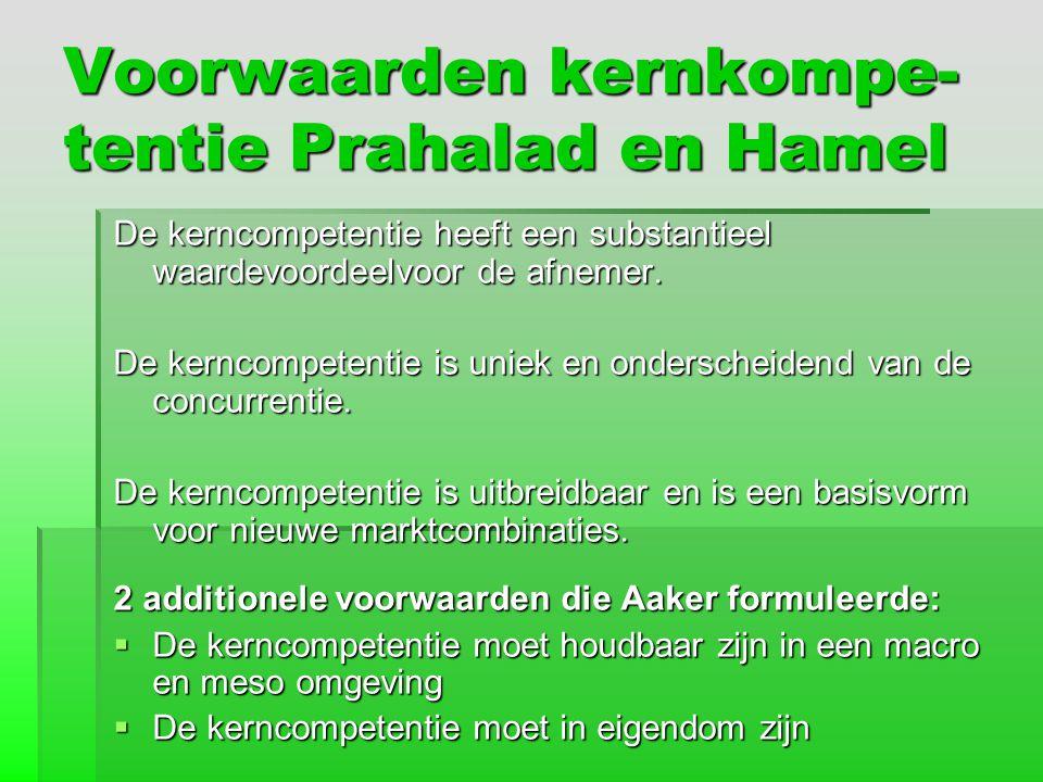 Voorwaarden kernkompe- tentie Prahalad en Hamel De kerncompetentie heeft een substantieel waardevoordeelvoor de afnemer. De kerncompetentie is uniek e