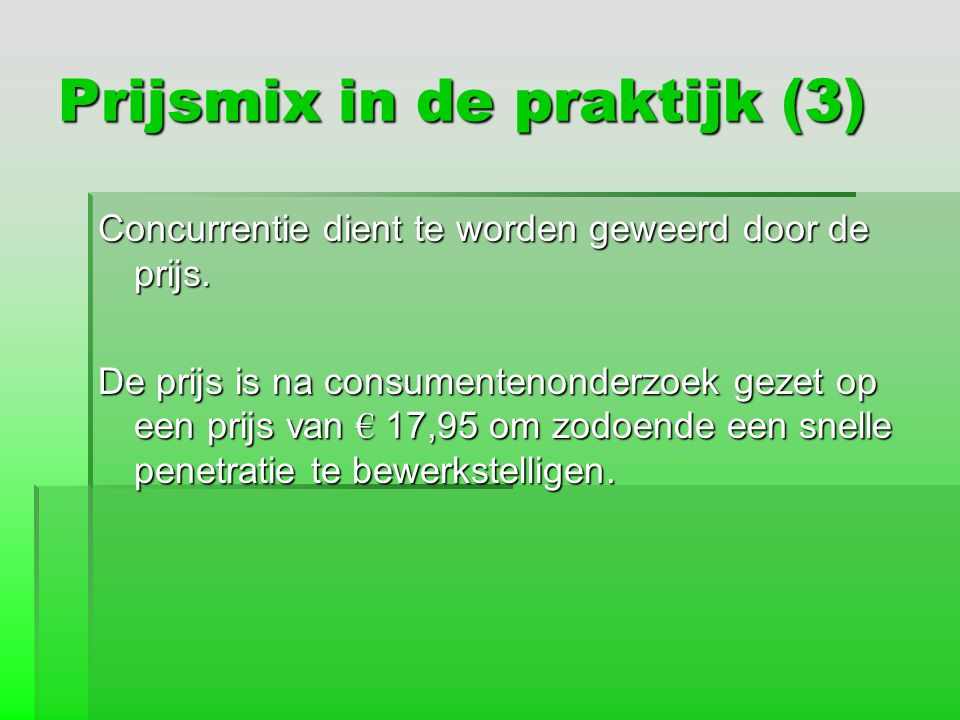 Prijsmix in de praktijk (3) Concurrentie dient te worden geweerd door de prijs. De prijs is na consumentenonderzoek gezet op een prijs van € 17,95 om