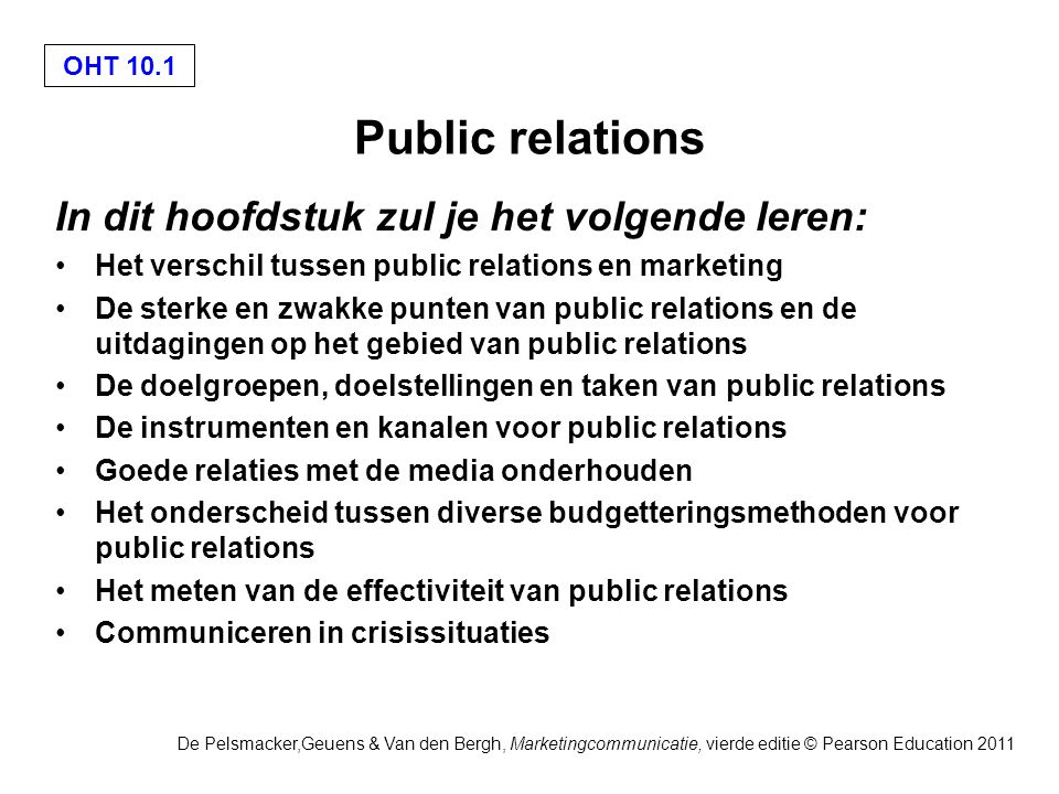 OHT 10.1 De Pelsmacker,Geuens & Van den Bergh, Marketingcommunicatie, vierde editie © Pearson Education 2011 Public relations In dit hoofdstuk zul je