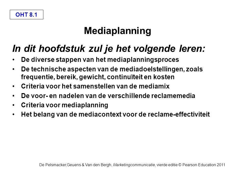 OHT 8.1 De Pelsmacker,Geuens & Van den Bergh, Marketingcommunicatie, vierde editie © Pearson Education 2011 Mediaplanning In dit hoofdstuk zul je het volgende leren: De diverse stappen van het mediaplanningsproces De technische aspecten van de mediadoelstellingen, zoals frequentie, bereik, gewicht, continuïteit en kosten Criteria voor het samenstellen van de mediamix De voor- en nadelen van de verschillende reclamemedia Criteria voor mediaplanning Het belang van de mediacontext voor de reclame-effectiviteit
