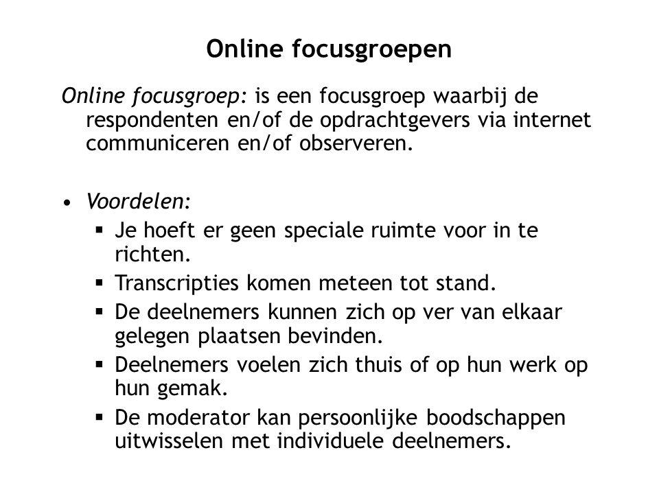 Online focusgroep: is een focusgroep waarbij de respondenten en/of de opdrachtgevers via internet communiceren en/of observeren. Voordelen:  Je hoeft