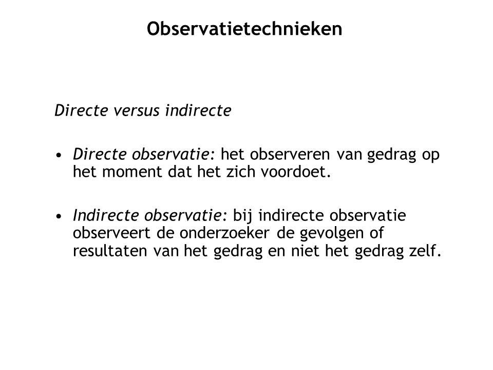 Directe versus indirecte Directe observatie: het observeren van gedrag op het moment dat het zich voordoet. Indirecte observatie: bij indirecte observ