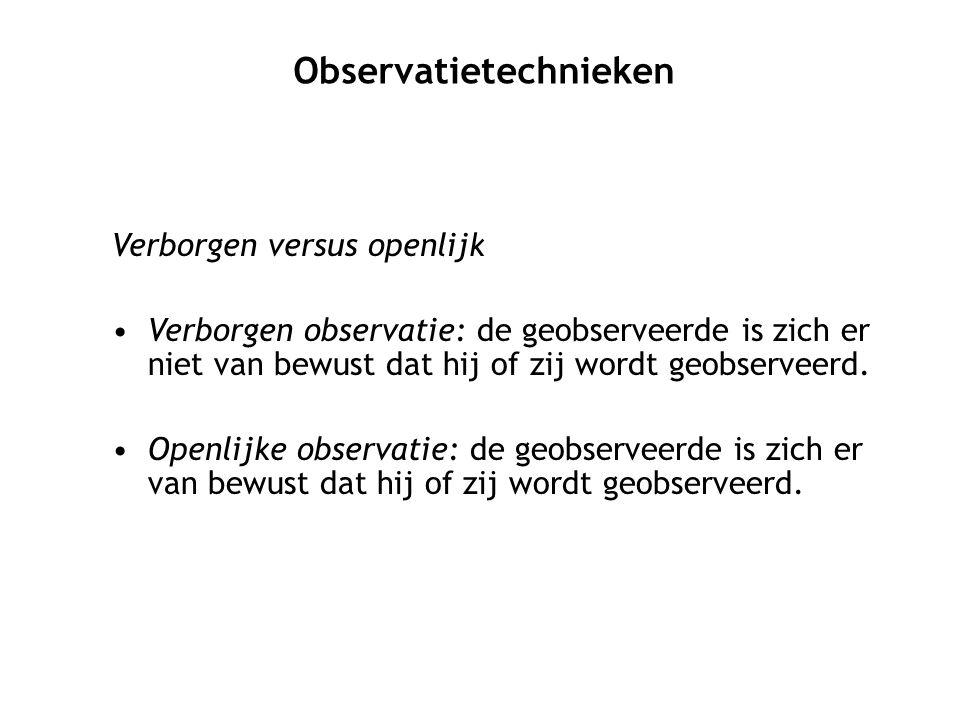 Verborgen versus openlijk Verborgen observatie: de geobserveerde is zich er niet van bewust dat hij of zij wordt geobserveerd. Openlijke observatie: d