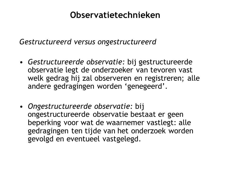 Gestructureerd versus ongestructureerd Gestructureerde observatie: bij gestructureerde observatie legt de onderzoeker van tevoren vast welk gedrag hij