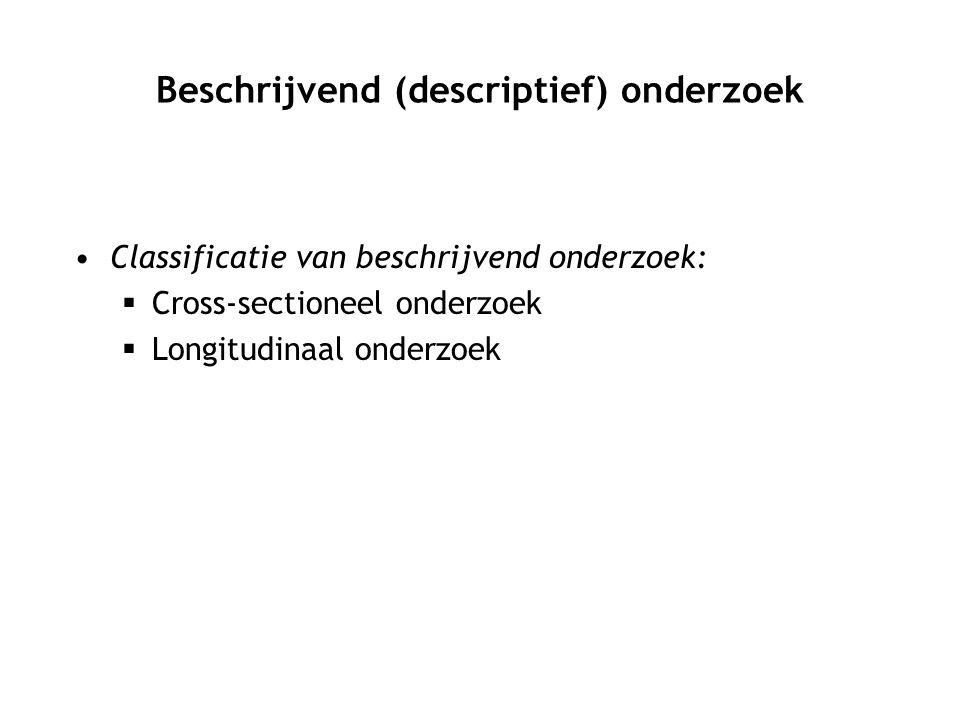 Classificatie van beschrijvend onderzoek:  Cross-sectioneel onderzoek  Longitudinaal onderzoek