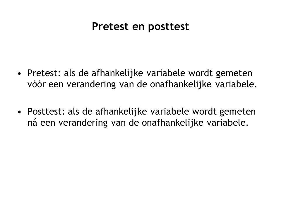 Pretest en posttest Pretest: als de afhankelijke variabele wordt gemeten vóór een verandering van de onafhankelijke variabele. Posttest: als de afhank