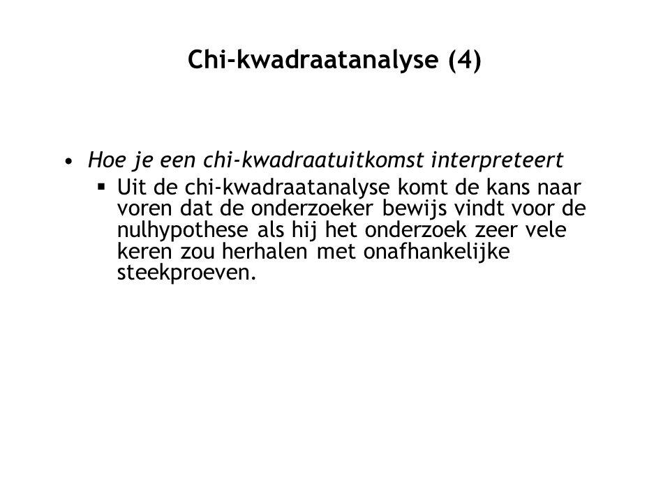 Chi-kwadraatanalyse (4) Hoe je een chi-kwadraatuitkomst interpreteert  Uit de chi-kwadraatanalyse komt de kans naar voren dat de onderzoeker bewijs vindt voor de nulhypothese als hij het onderzoek zeer vele keren zou herhalen met onafhankelijke steekproeven.