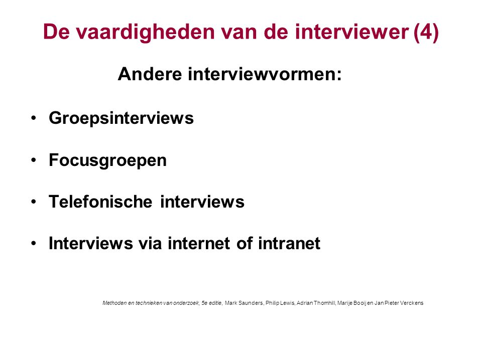 De vaardigheden van de interviewer (4) Andere interviewvormen: Groepsinterviews Focusgroepen Telefonische interviews Interviews via internet of intranet Methoden en technieken van onderzoek, 5e editie, Mark Saunders, Philip Lewis, Adrian Thornhill, Marije Booij en Jan Pieter Verckens