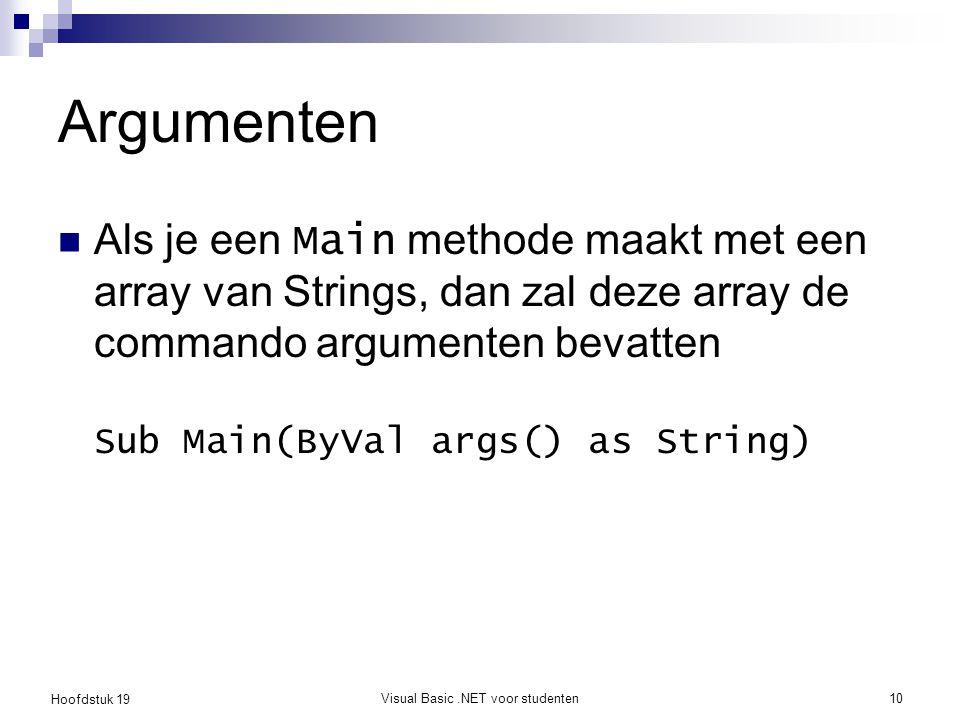 Hoofdstuk 19 Visual Basic.NET voor studenten10 Argumenten Als je een Main methode maakt met een array van Strings, dan zal deze array de commando argu