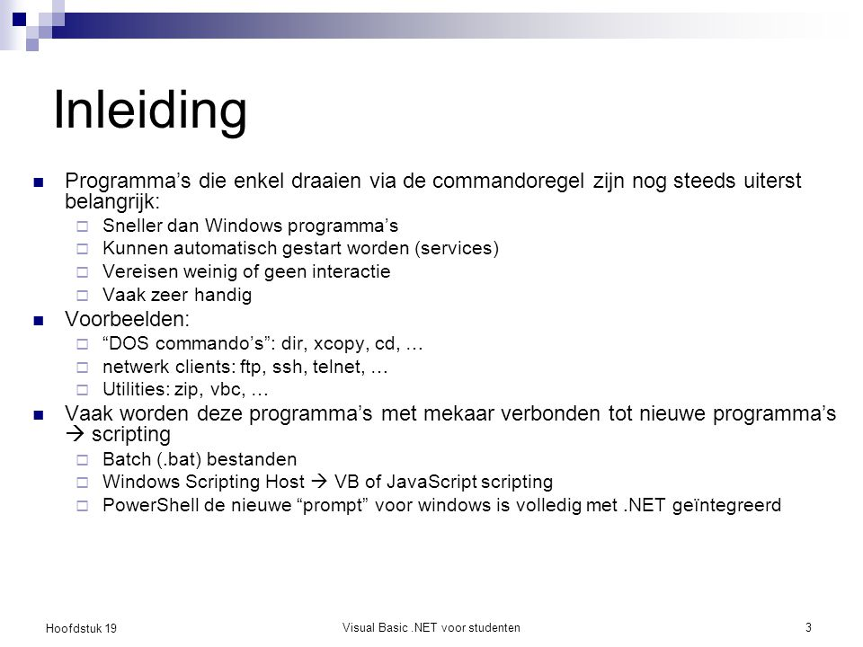 Hoofdstuk 19 Visual Basic.NET voor studenten4 Een eerste consoleprogramma In hoofdstuk 9 hebben we al een consoleprogramma geschreven zonder Visual Studio Met Visual Studio kies je voor 'Console Application' als project type Demo Hello