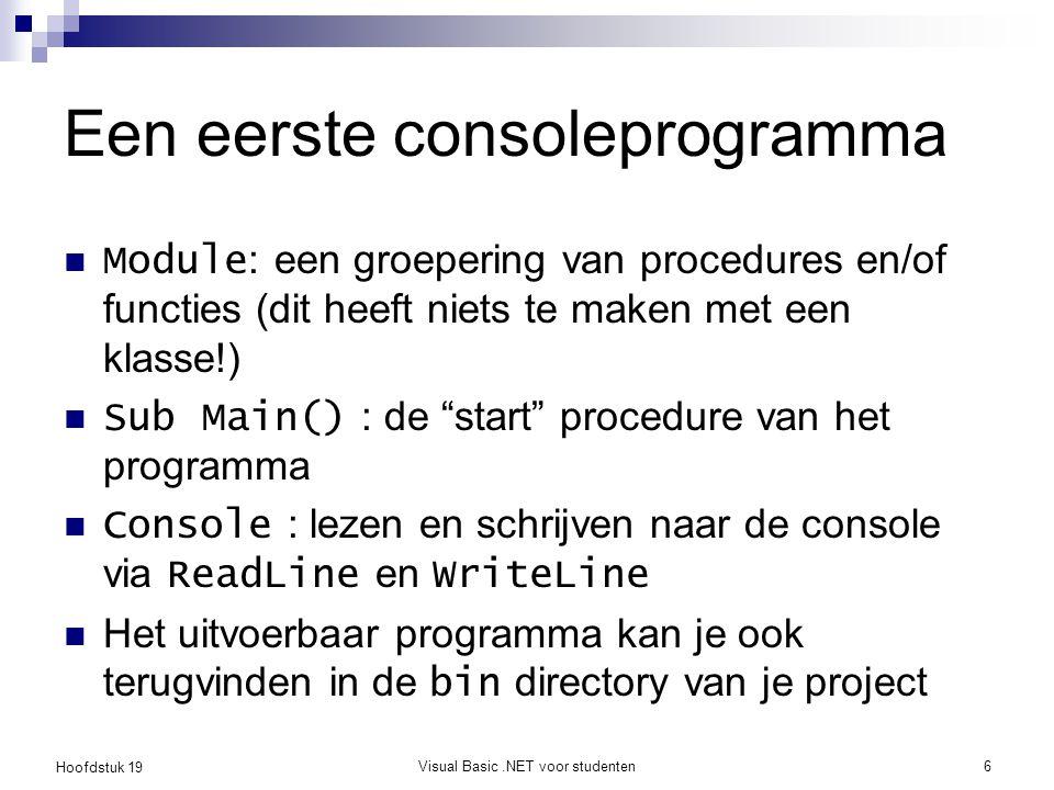 Hoofdstuk 19 Visual Basic.NET voor studenten6 Een eerste consoleprogramma Module : een groepering van procedures en/of functies (dit heeft niets te ma