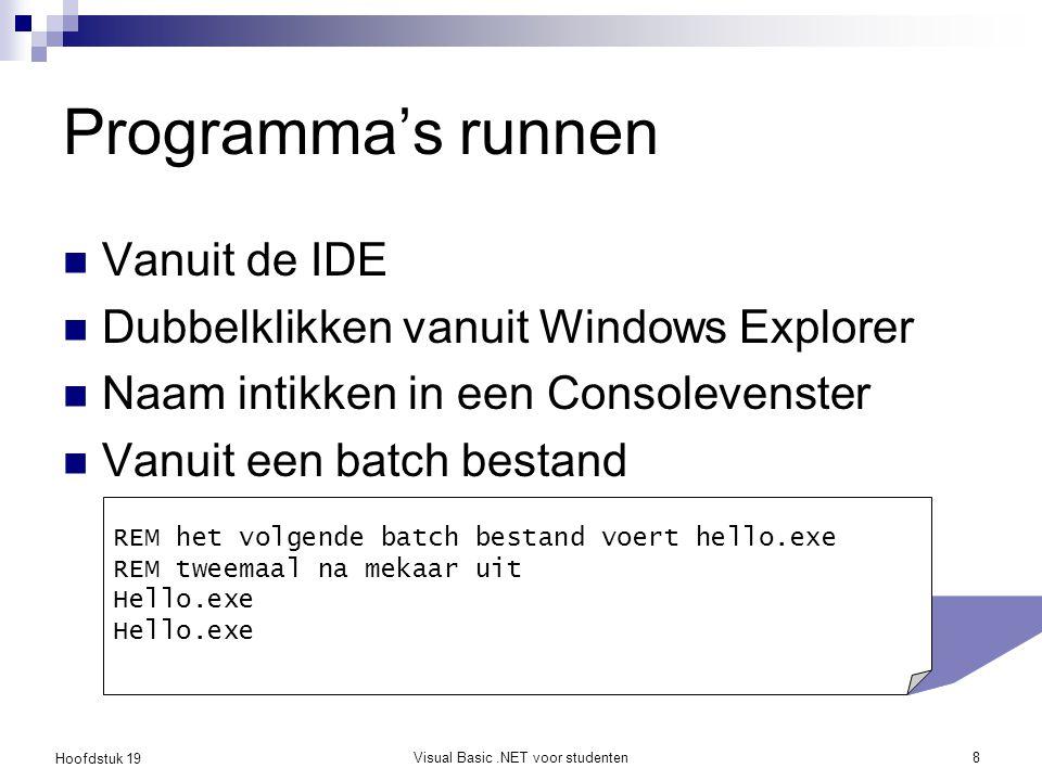 Hoofdstuk 19 Visual Basic.NET voor studenten8 Programma's runnen Vanuit de IDE Dubbelklikken vanuit Windows Explorer Naam intikken in een Consolevenst
