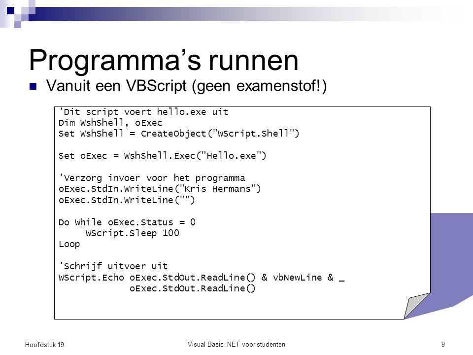 Hoofdstuk 19 Visual Basic.NET voor studenten9 Programma's runnen Vanuit een VBScript (geen examenstof!) 'Dit script voert hello.exe uit Dim WshShell,