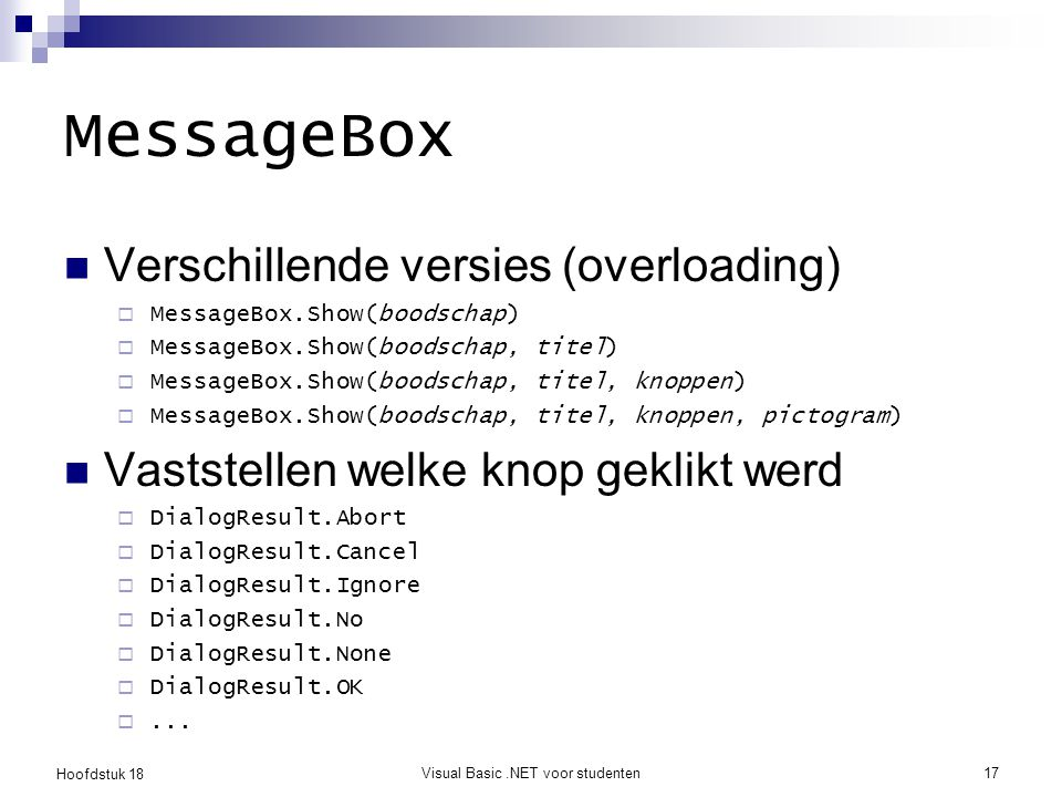 Hoofdstuk 18 Visual Basic.NET voor studenten18 MessageBox MessageBox.Show( The age must be over 18 , _ Age is out of range! , _ MessageBoxButtons.OK, _ MessageBoxIcon.Exclamation) If MessageBox.Show( Do you want to buy this? , _ CD Purchase , _ MessageBoxButtons.YesNo, _ MessageBoxIcon.Question) = DialogResult.Yes Then MessageBox.Show( user clicked yes ) Else MessageBox.Show( user clicked no ) End If