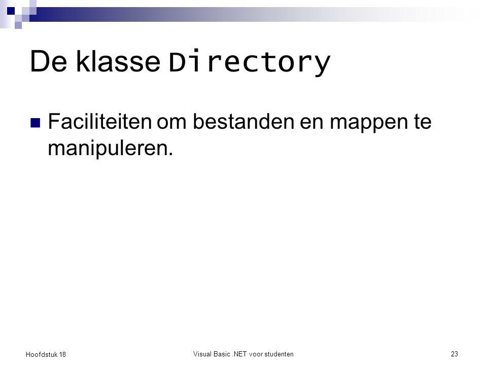 Hoofdstuk 18 Visual Basic.NET voor studenten24 De klasse Directory GetFiles(path)  Retourneert een array van Strings; de bestandsnamen van files in directory path GetDirectories(path)  Retourneert een array van Strings; de namen van de directories in directory path Bestudeer zelf de andere methodes in de klasse Directory