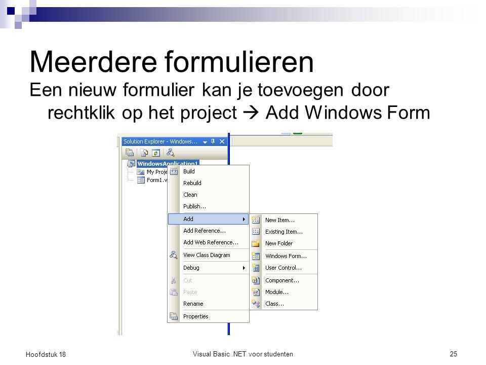 Hoofdstuk 18 Visual Basic.NET voor studenten26 Meerdere formulieren De form die opgestart wordt bij de programmastart, kan je instellen in de project properties (Startup form)