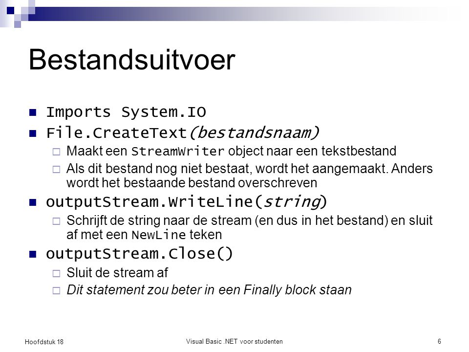 Hoofdstuk 18 Visual Basic.NET voor studenten7 Bestandsinvoer Imports System.IO … Private Sub Button1_Click( _ ByVal sender As System.Object, _ ByVal e As System.EventArgs) _ Handles Button1.Click read the file line-by-line Dim inputStream As StreamReader = _ File.OpenText( c:\myfile.txt ) Dim line As String line = inputStream.ReadLine() While line <> Nothing TextBox1.AppendText(line & NewLine) line = inputStream.ReadLine() End While inputStream.Close() End Sub