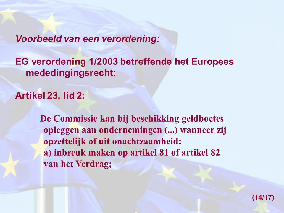 Voorbeeld van een verordening: EG verordening 1/2003 betreffende het Europees mededingingsrecht: Artikel 23, lid 2: De Commissie kan bij beschikking g