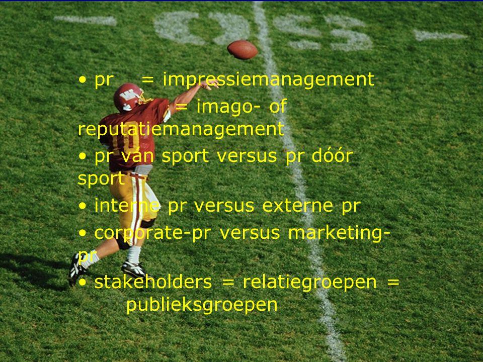 3 pr = impressiemanagement = imago- of reputatiemanagement pr ván sport versus pr dóór sport interne pr versus externe pr corporate-pr versus marketing- pr stakeholders = relatiegroepen = publieksgroepen