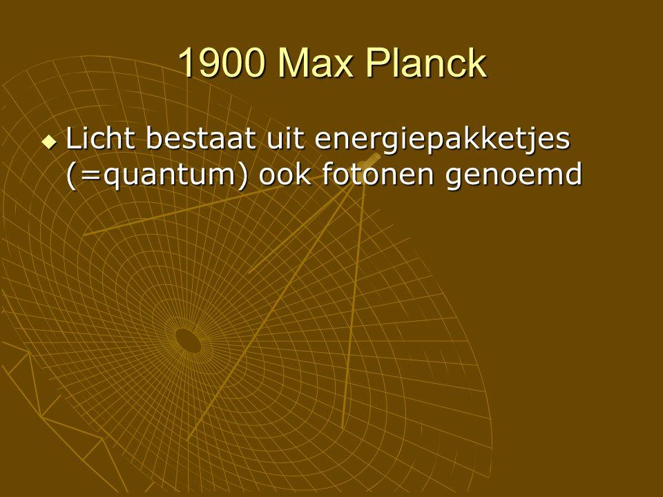 1900 Max Planck  Licht bestaat uit energiepakketjes (=quantum) ook fotonen genoemd