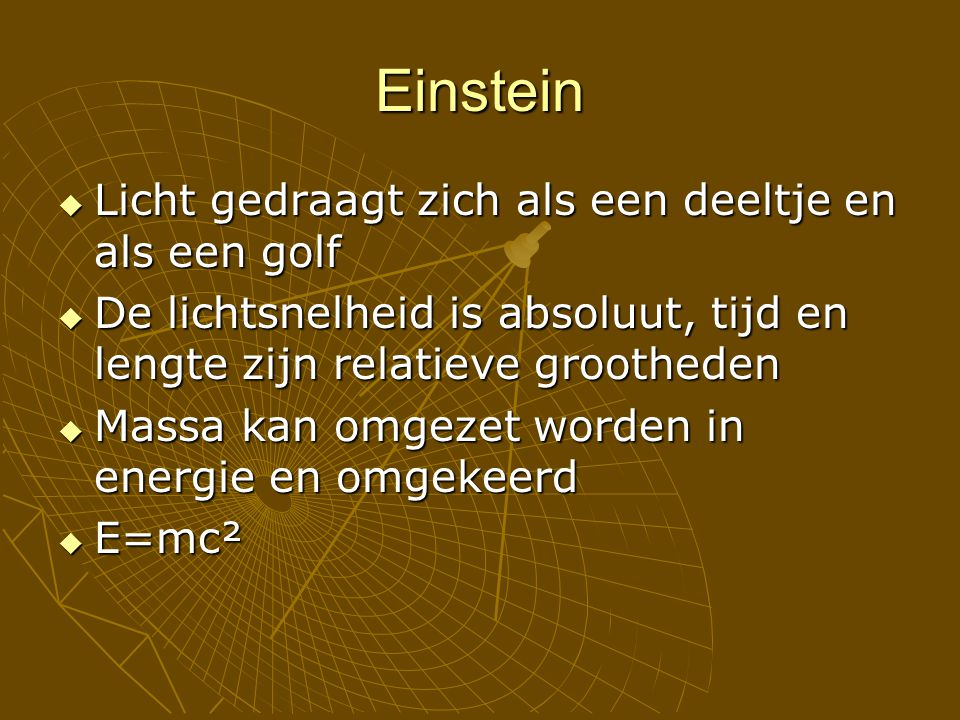 Einstein  Licht gedraagt zich als een deeltje en als een golf  De lichtsnelheid is absoluut, tijd en lengte zijn relatieve grootheden  Massa kan omgezet worden in energie en omgekeerd  E=mc²