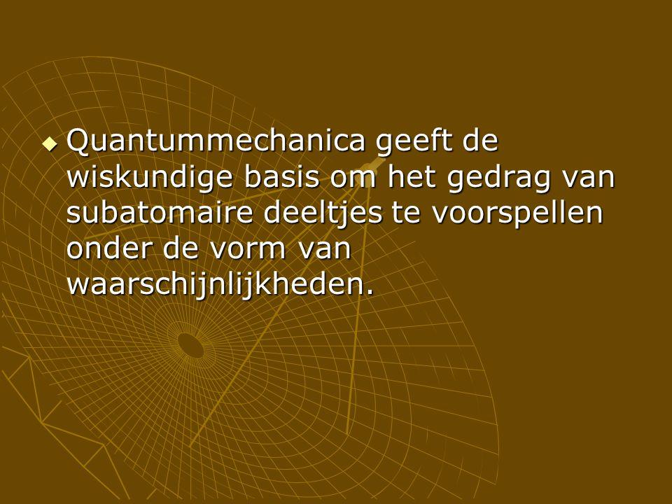  Quantummechanica geeft de wiskundige basis om het gedrag van subatomaire deeltjes te voorspellen onder de vorm van waarschijnlijkheden.