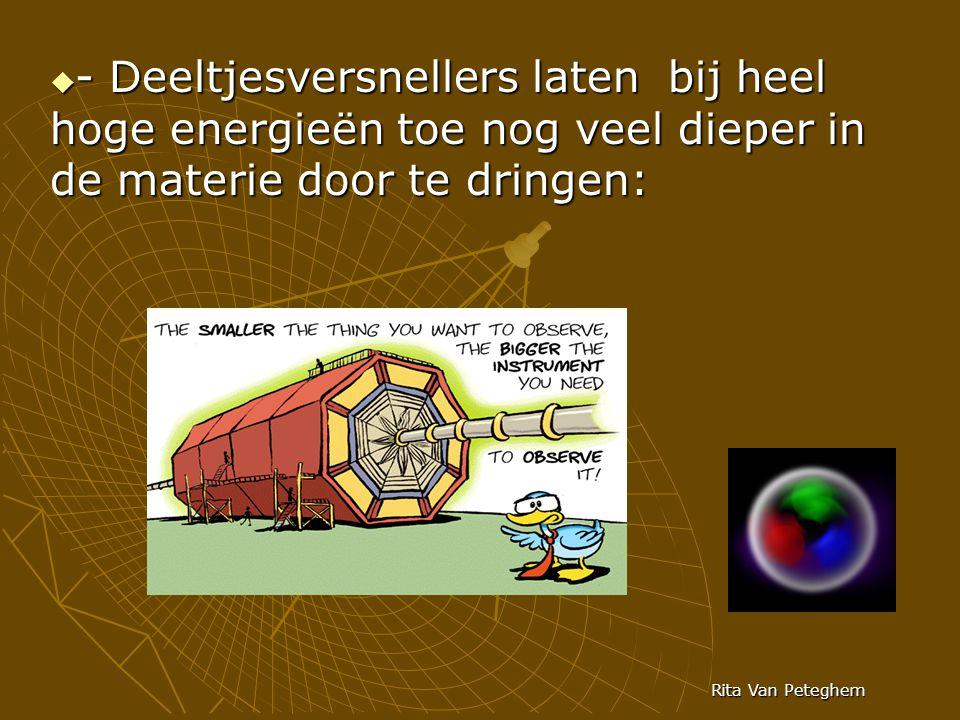  - Deeltjesversnellers laten bij heel hoge energieën toe nog veel dieper in de materie door te dringen: Rita Van Peteghem