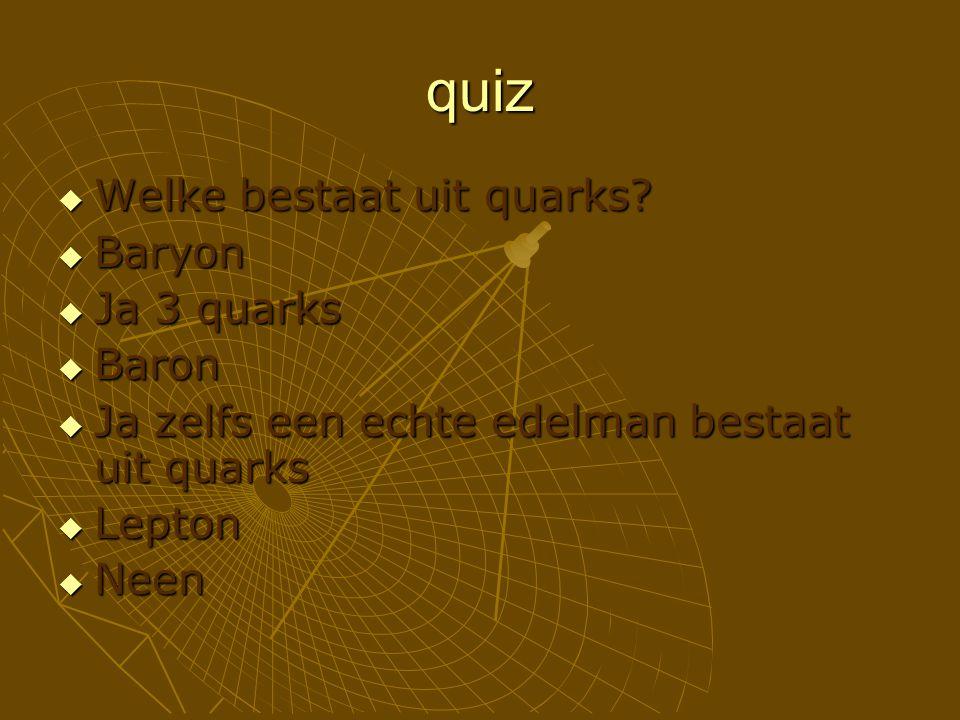 quiz  Welke bestaat uit quarks?  Baryon  Ja 3 quarks  Baron  Ja zelfs een echte edelman bestaat uit quarks  Lepton  Neen