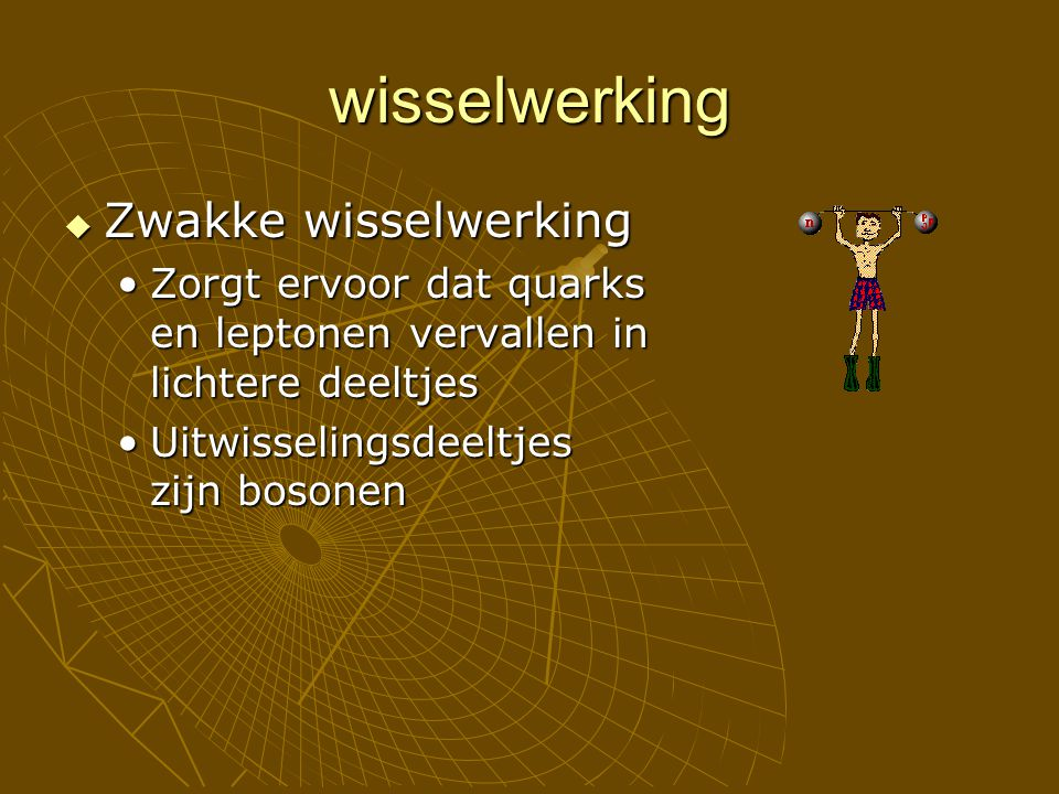 wisselwerking  Zwakke wisselwerking Zorgt ervoor dat quarks en leptonen vervallen in lichtere deeltjesZorgt ervoor dat quarks en leptonen vervallen i