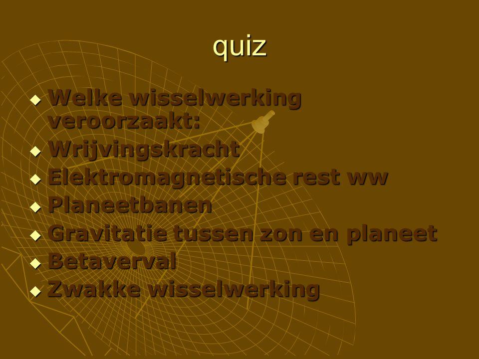 quiz  Welke wisselwerking veroorzaakt:  Wrijvingskracht  Elektromagnetische rest ww  Planeetbanen  Gravitatie tussen zon en planeet  Betaverval