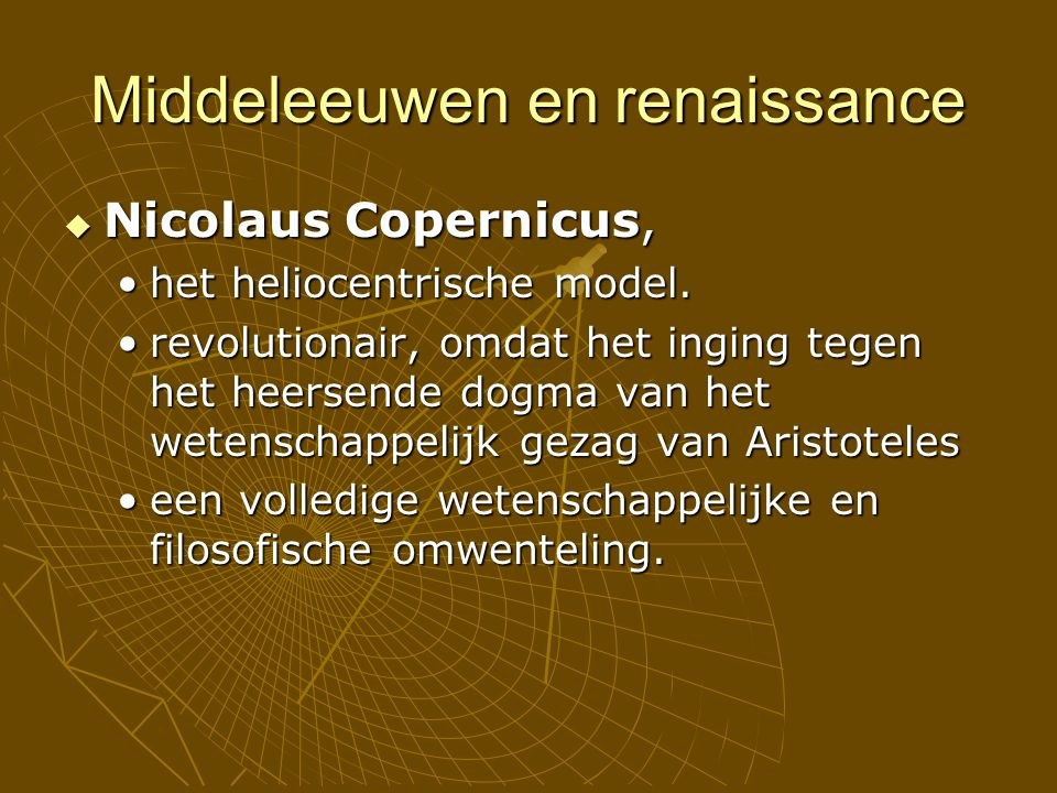 Middeleeuwen en renaissance  Nicolaus Copernicus, het heliocentrische model.het heliocentrische model. revolutionair, omdat het inging tegen het heer