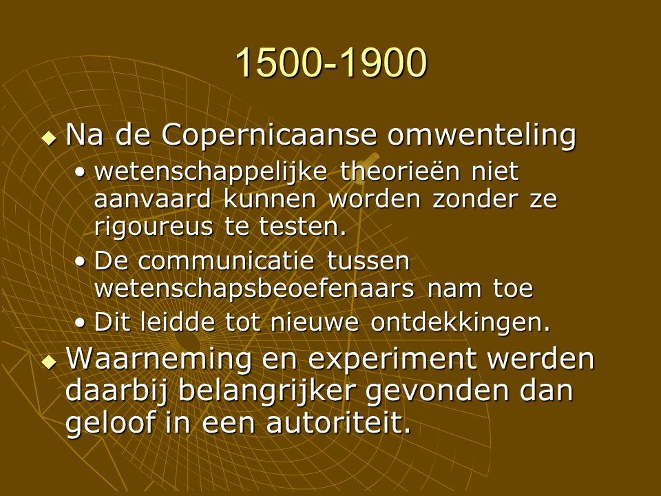 1500-1900  Na de Copernicaanse omwenteling wetenschappelijke theorieën niet aanvaard kunnen worden zonder ze rigoureus te testen.wetenschappelijke theorieën niet aanvaard kunnen worden zonder ze rigoureus te testen.