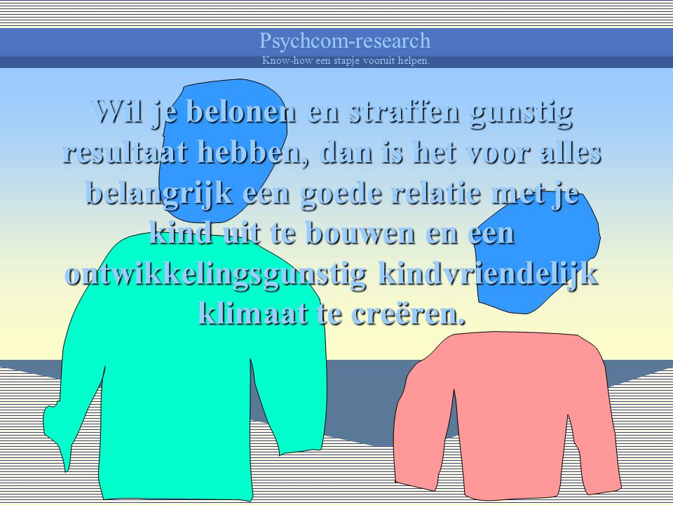 Psychcom-research Know-how een stapje vooruit helpen. Pro-actief opvoederhandelen houdt dan, bijvoorbeeld, in ontwikkelingsgunstige situaties voor je
